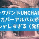 unchainの名曲カバーアルバム