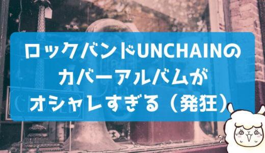 UNCHAINの名曲カバーアルバムがおしゃれすぎて気が狂いそう(褒めてる)